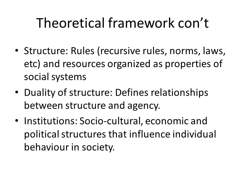 Theoretical framework cont Structure: Rules (recursive rules, norms, laws, etc) and resources organized as properties of social systems Duality of structure: Defines relationships between structure and agency.