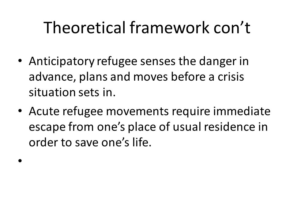 Theoretical framework cont Anticipatory refugee senses the danger in advance, plans and moves before a crisis situation sets in.