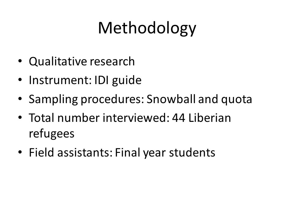 Methodology Qualitative research Instrument: IDI guide Sampling procedures: Snowball and quota Total number interviewed: 44 Liberian refugees Field assistants: Final year students