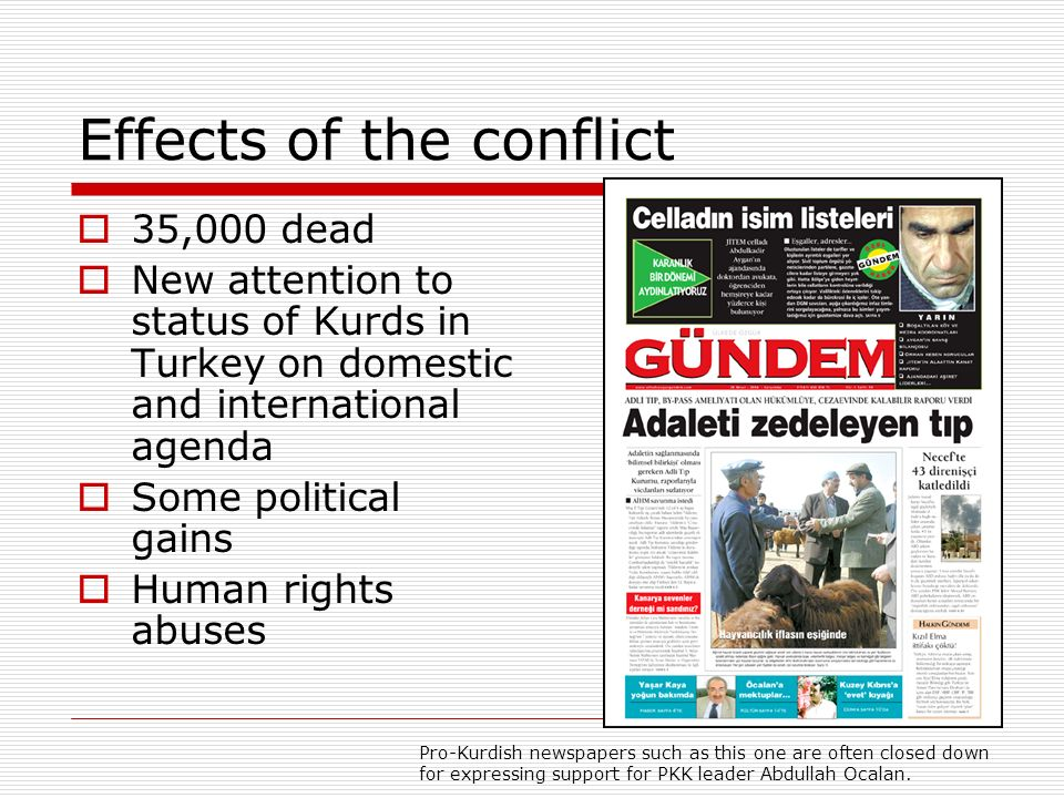 Effects of the conflict 35,000 dead New attention to status of Kurds in Turkey on domestic and international agenda Some political gains Human rights