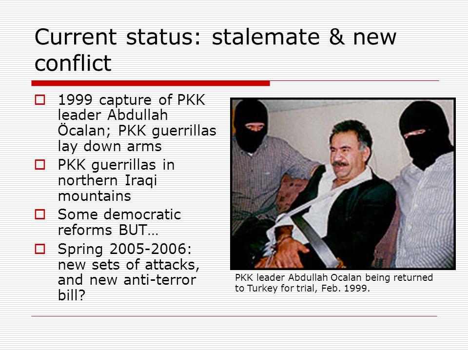 Current status: stalemate & new conflict 1999 capture of PKK leader Abdullah Öcalan; PKK guerrillas lay down arms PKK guerrillas in northern Iraqi mou