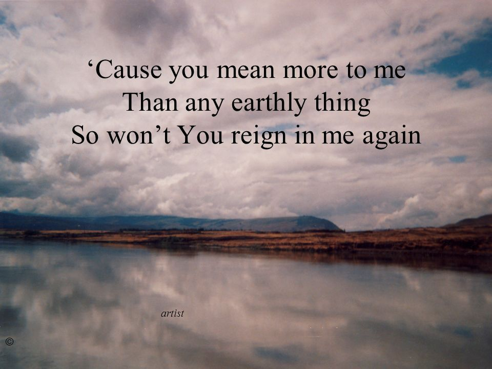 Cause you mean more to me Than any earthly thing So wont You reign in me again artist ©