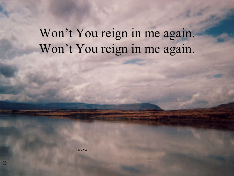 Wont You reign in me again. ©