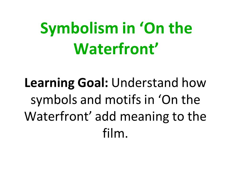Symbolism in On the Waterfront Learning Goal: Understand how symbols and motifs in On the Waterfront add meaning to the film.
