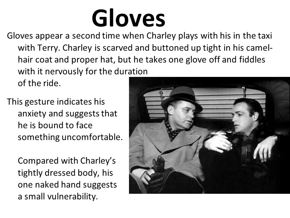 Gloves Gloves appear a second time when Charley plays with his in the taxi with Terry. Charley is scarved and buttoned up tight in his camel- hair coa