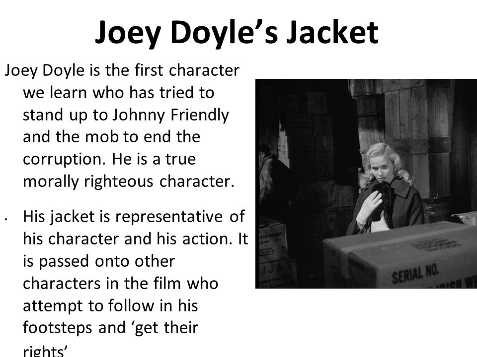 Joey Doyles Jacket Joey Doyle is the first character we learn who has tried to stand up to Johnny Friendly and the mob to end the corruption. He is a