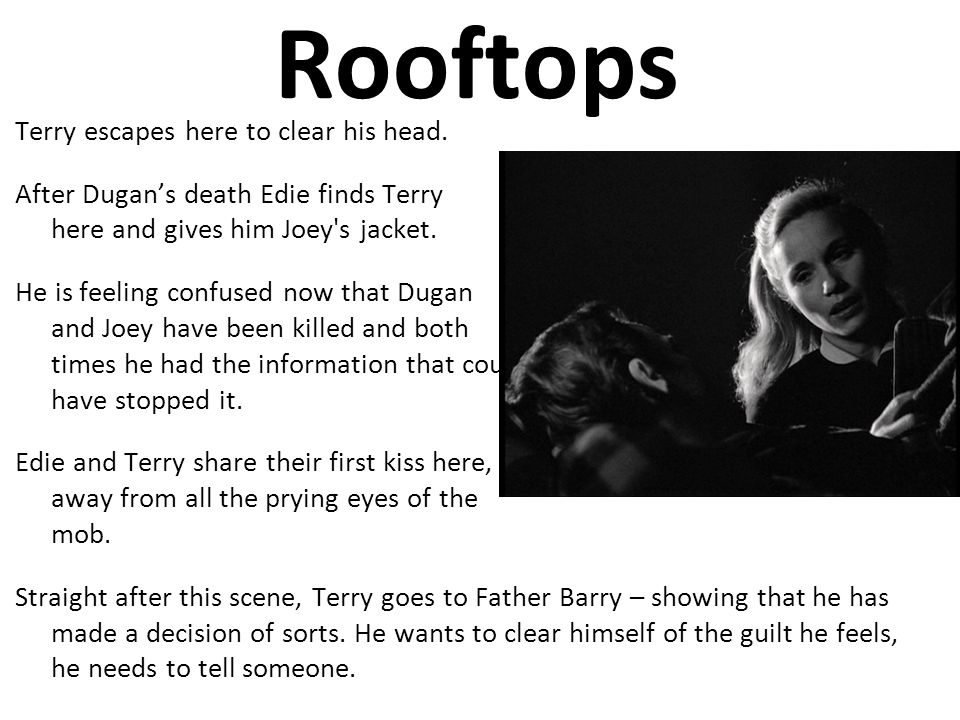 Rooftops Terry escapes here to clear his head. After Dugans death Edie finds Terry here and gives him Joey's jacket. He is feeling confused now that D