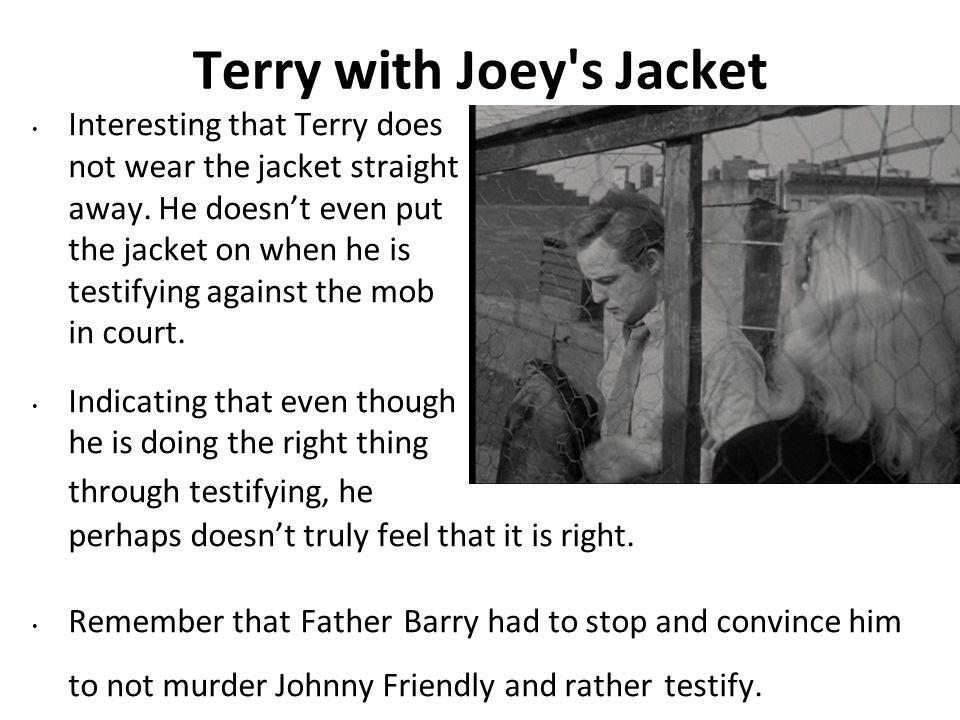 Terry with Joey's Jacket Interesting that Terry does not wear the jacket straight away. He doesnt even put the jacket on when he is testifying against