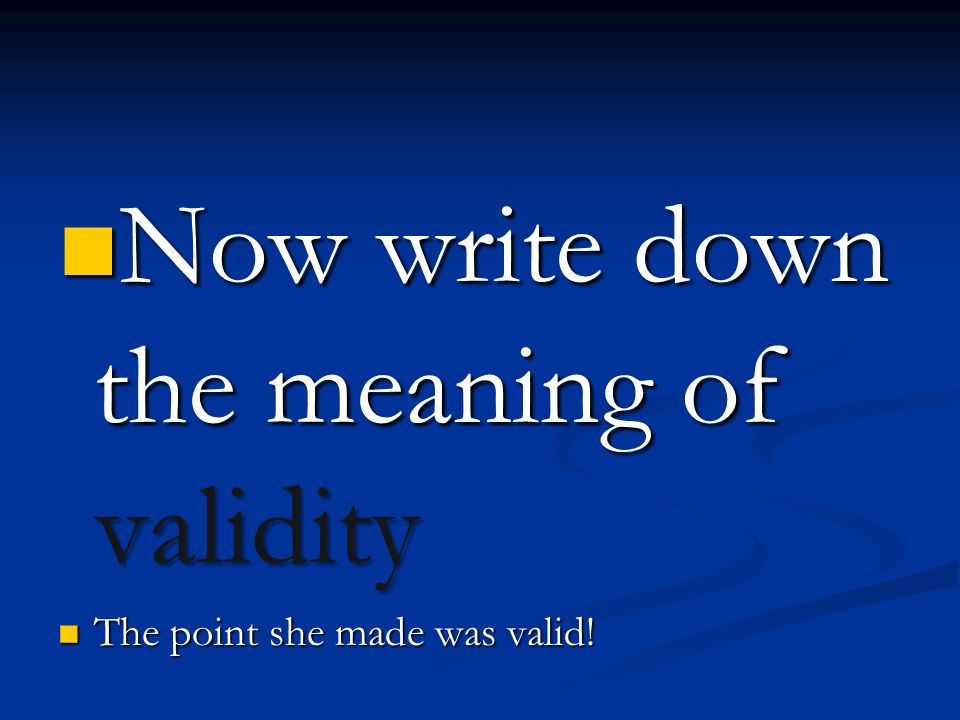 Now write down the meaning of validity Now write down the meaning of validity The point she made was valid.