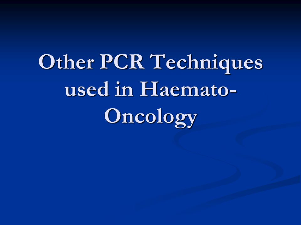 Other PCR Techniques used in Haemato- Oncology