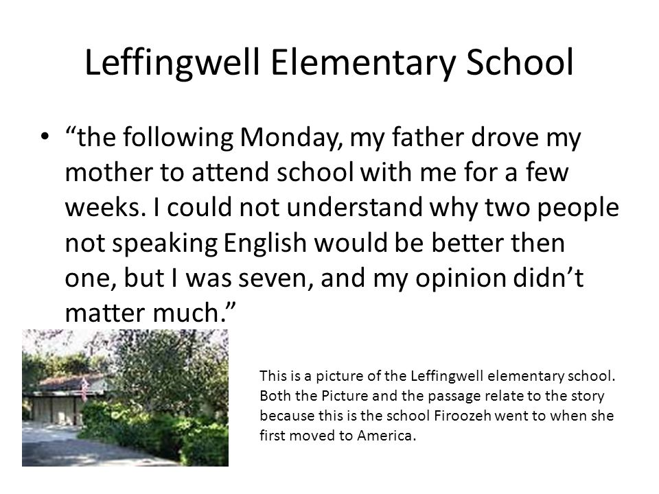 Leffingwell Elementary School the following Monday, my father drove my mother to attend school with me for a few weeks. I could not understand why two