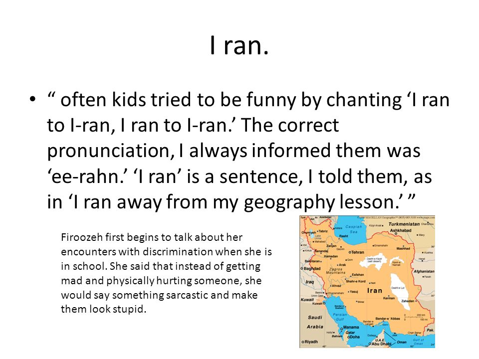 I ran. often kids tried to be funny by chanting I ran to I-ran, I ran to I-ran. The correct pronunciation, I always informed them was ee-rahn. I ran i