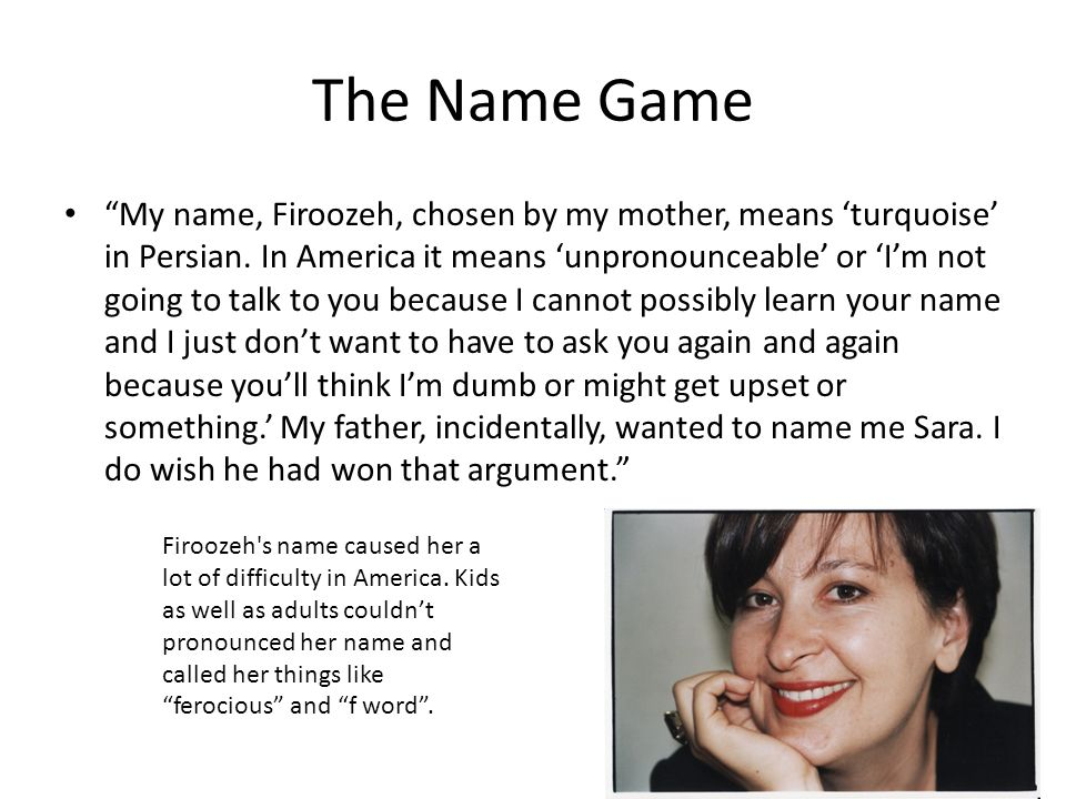 The Name Game My name, Firoozeh, chosen by my mother, means turquoise in Persian. In America it means unpronounceable or Im not going to talk to you b