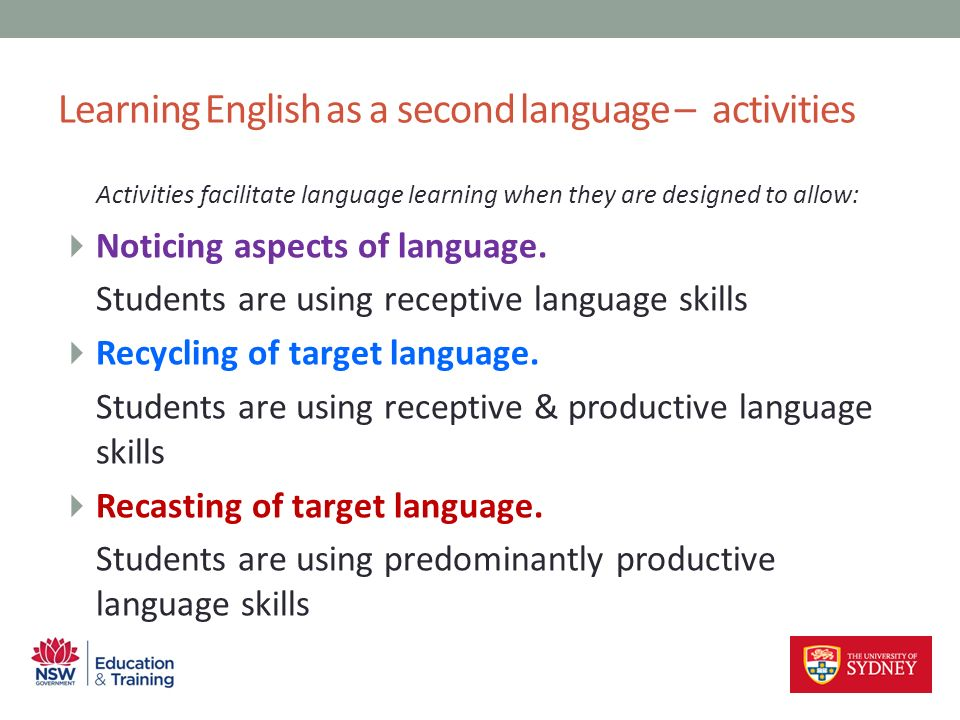 Activities facilitate language learning when they are designed to allow: Noticing aspects of language. Students are using receptive language skills Re