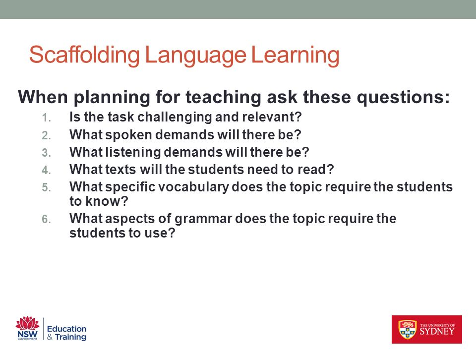 Scaffolding Language Learning When planning for teaching ask these questions: 1. Is the task challenging and relevant? 2. What spoken demands will the