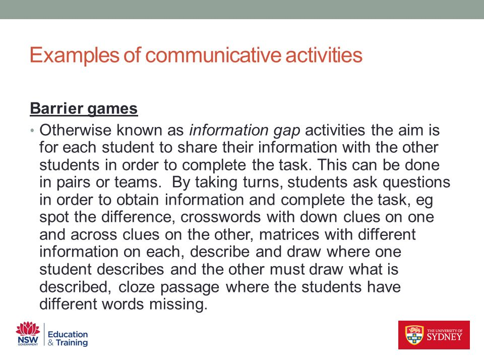 Barrier games Otherwise known as information gap activities the aim is for each student to share their information with the other students in order to