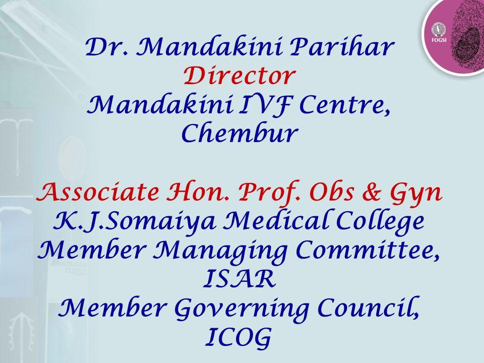 Dr. Mandakini Parihar Director Mandakini IVF Centre, Chembur Associate Hon. Prof. Obs & Gyn K.J.Somaiya Medical College Member Managing Committee, ISA
