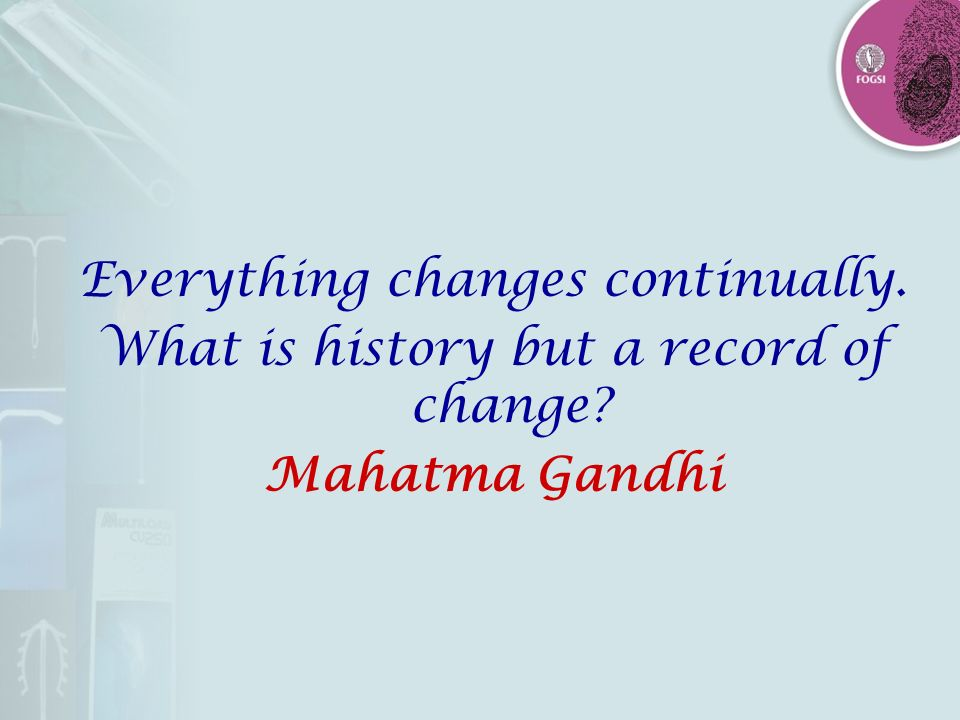 Everything changes continually. What is history but a record of change? Mahatma Gandhi