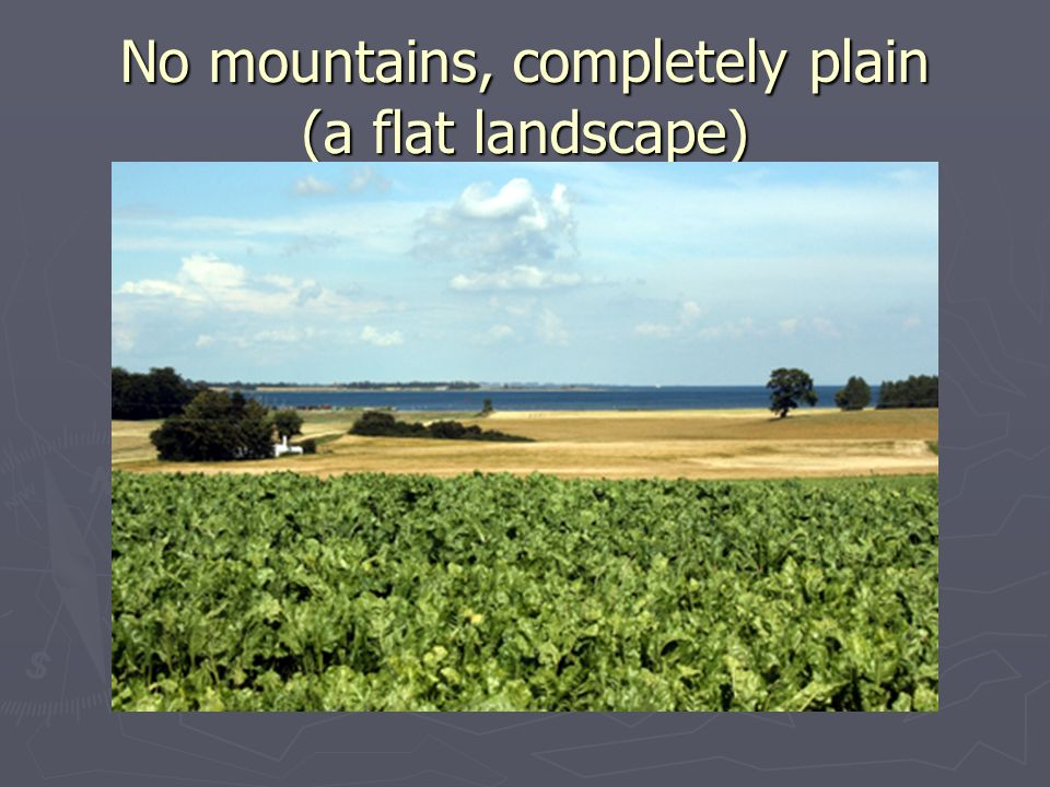 No mountains, completely plain (a flat landscape)