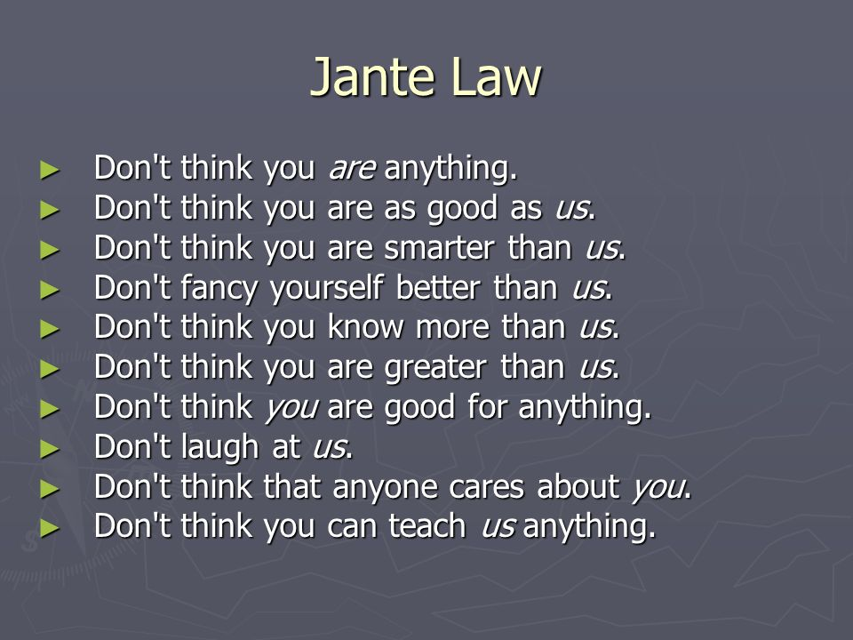 Jante Law Don t think you are anything. Don t think you are anything.