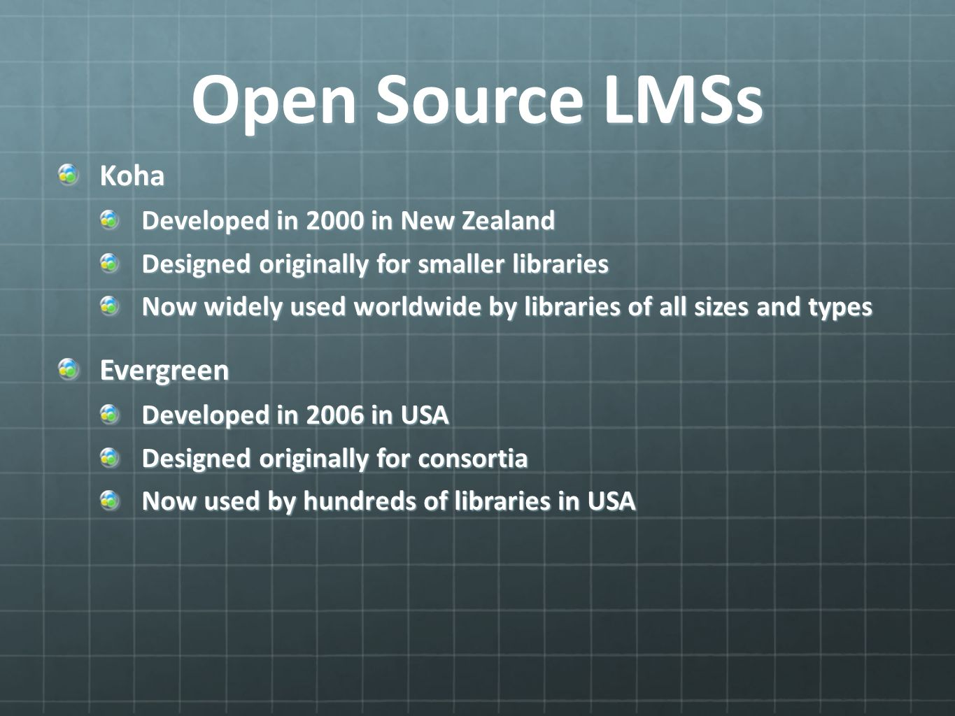 Open Source LMSs Koha Developed in 2000 in New Zealand Designed originally for smaller libraries Now widely used worldwide by libraries of all sizes and types Evergreen Developed in 2006 in USA Designed originally for consortia Now used by hundreds of libraries in USA