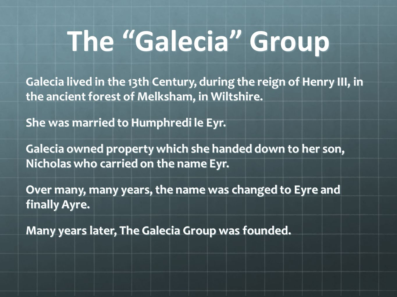 The Galecia Group Galecia lived in the 13th Century, during the reign of Henry III, in the ancient forest of Melksham, in Wiltshire.