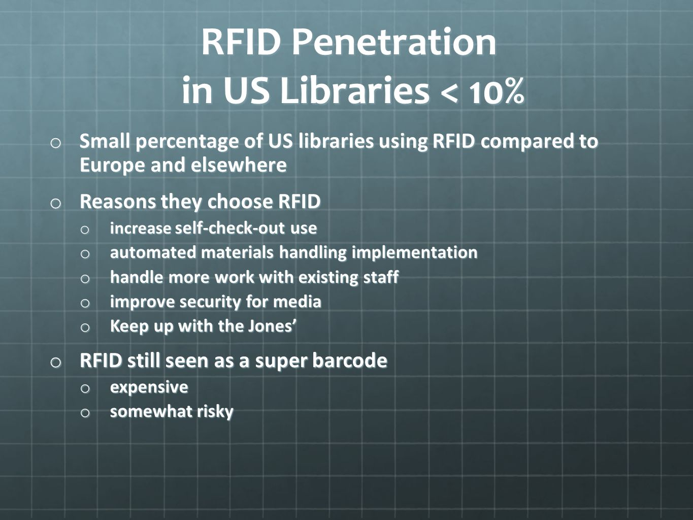 RFID Penetration in US Libraries < 10% o Small percentage of US libraries using RFID compared to Europe and elsewhere o Reasons they choose RFID o increase self-check-out use o automated materials handling implementation o handle more work with existing staff o improve security for media o Keep up with the Jones o RFID still seen as a super barcode o expensive o somewhat risky