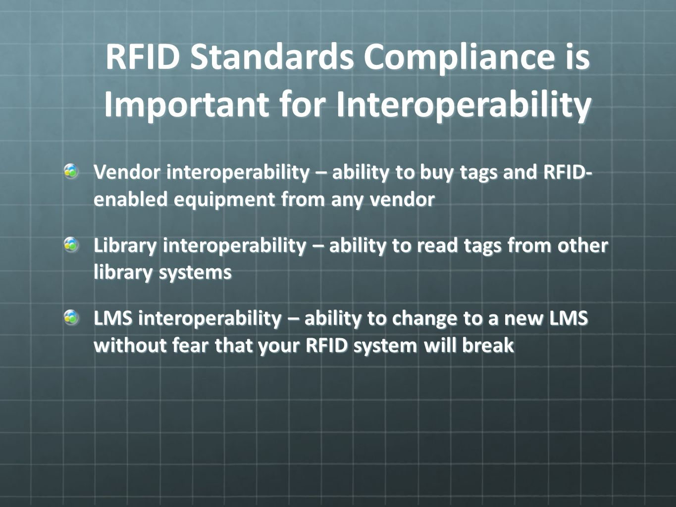 RFID Standards Compliance is Important for Interoperability Vendor interoperability – ability to buy tags and RFID- enabled equipment from any vendor Library interoperability – ability to read tags from other library systems LMS interoperability – ability to change to a new LMS without fear that your RFID system will break
