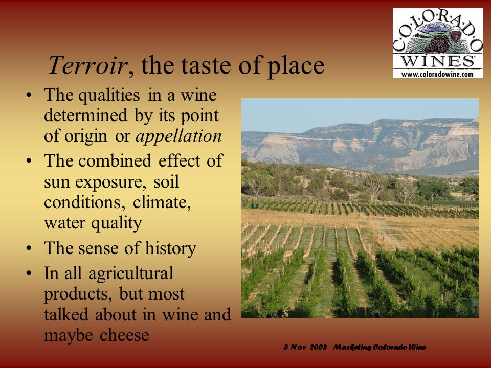 3 Nov 2008 Marketing Colorado Wine Terroir, the taste of place The qualities in a wine determined by its point of origin or appellation The combined e