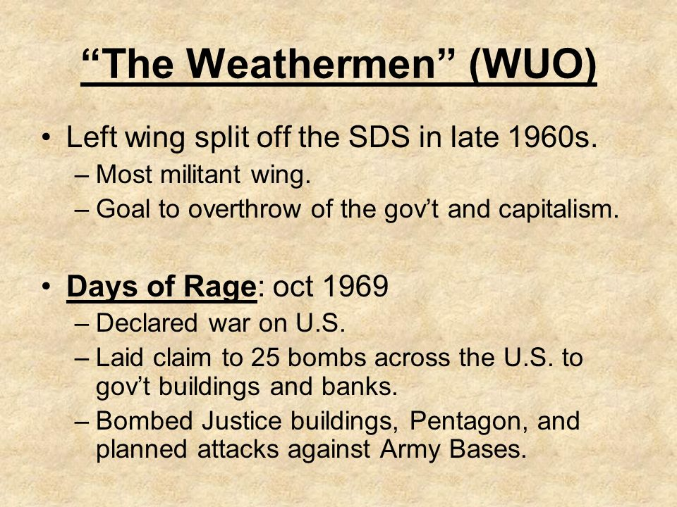 The Weathermen (WUO) Left wing split off the SDS in late 1960s. –Most militant wing. –Goal to overthrow of the govt and capitalism. Days of Rage: oct
