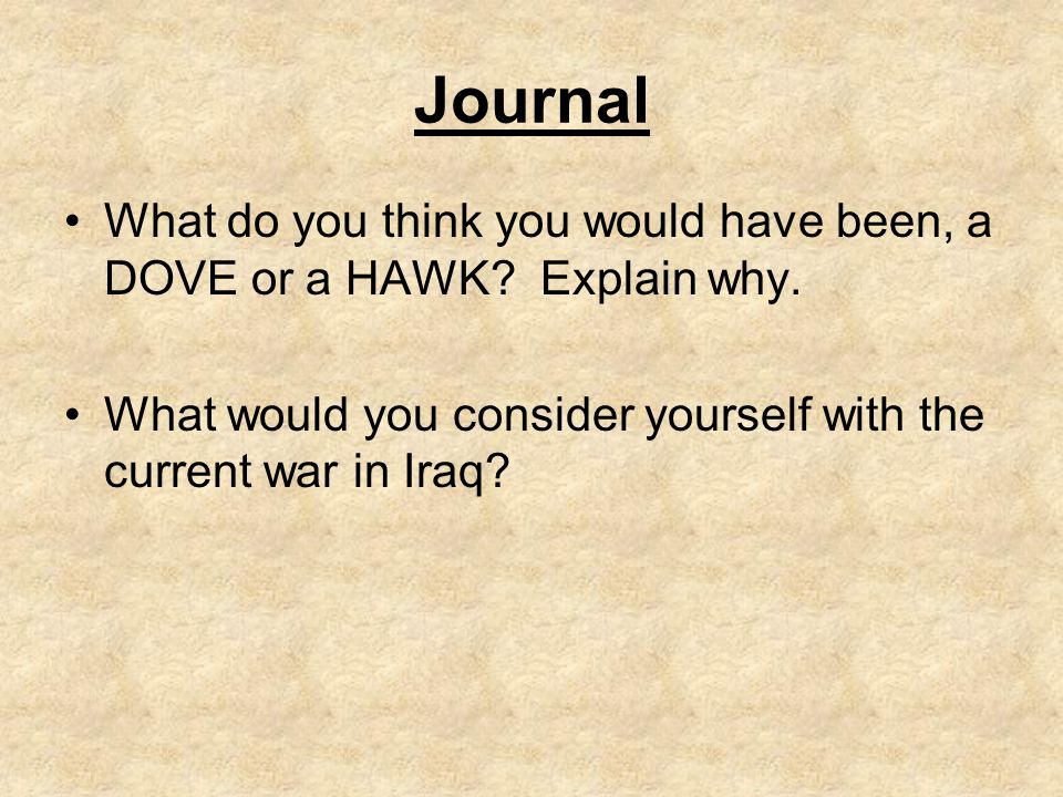 Journal What do you think you would have been, a DOVE or a HAWK? Explain why. What would you consider yourself with the current war in Iraq?