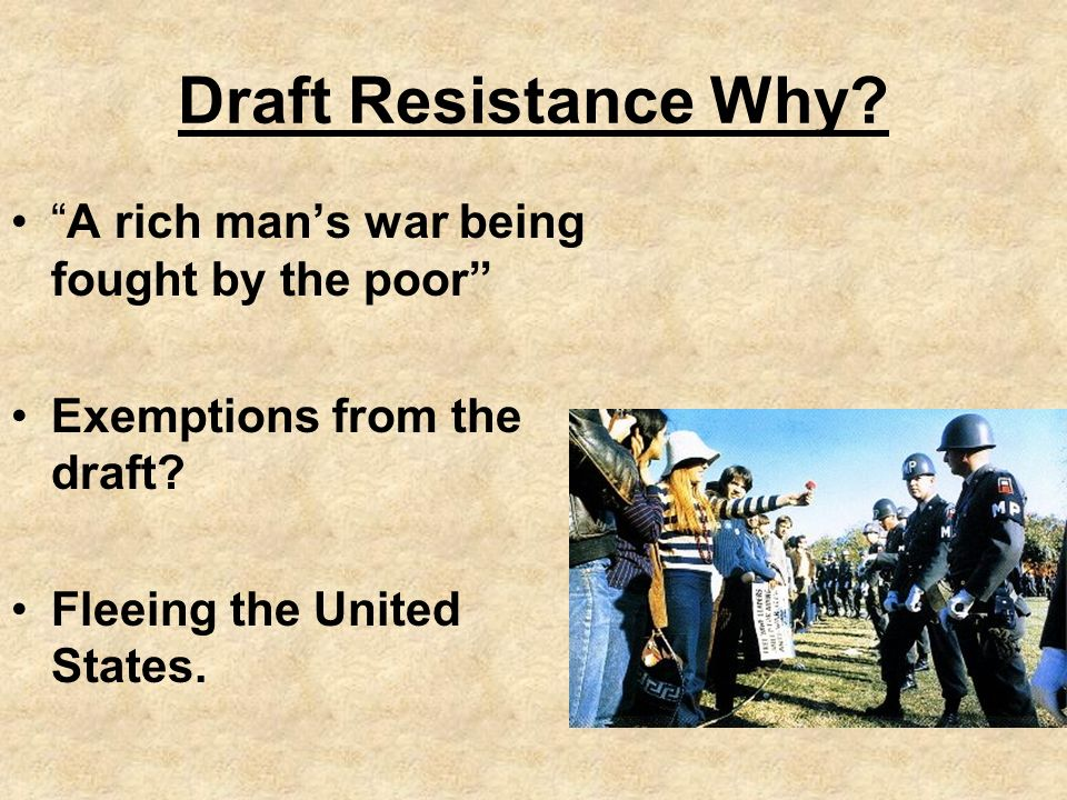 Draft Resistance Why. A rich mans war being fought by the poor Exemptions from the draft.