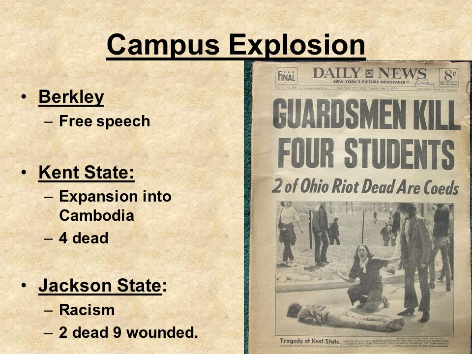 Campus Explosion Berkley –Free speech Kent State: –Expansion into Cambodia –4 dead Jackson State: –Racism –2 dead 9 wounded.