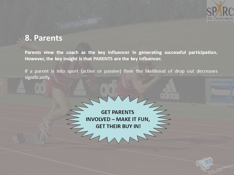 8. Parents Parents view the coach as the key influencer in generating successful participation. However, the key insight is that PARENTS are the key i
