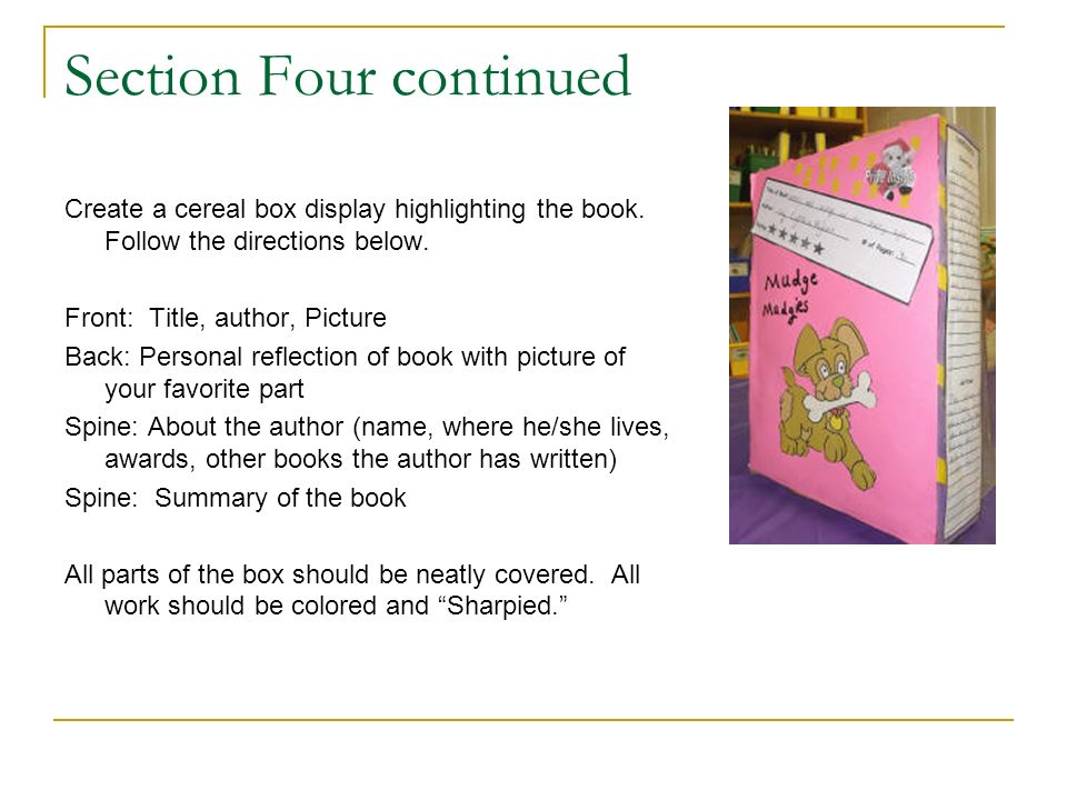 Section Four continued Create a cereal box display highlighting the book. Follow the directions below. Front: Title, author, Picture Back: Personal re