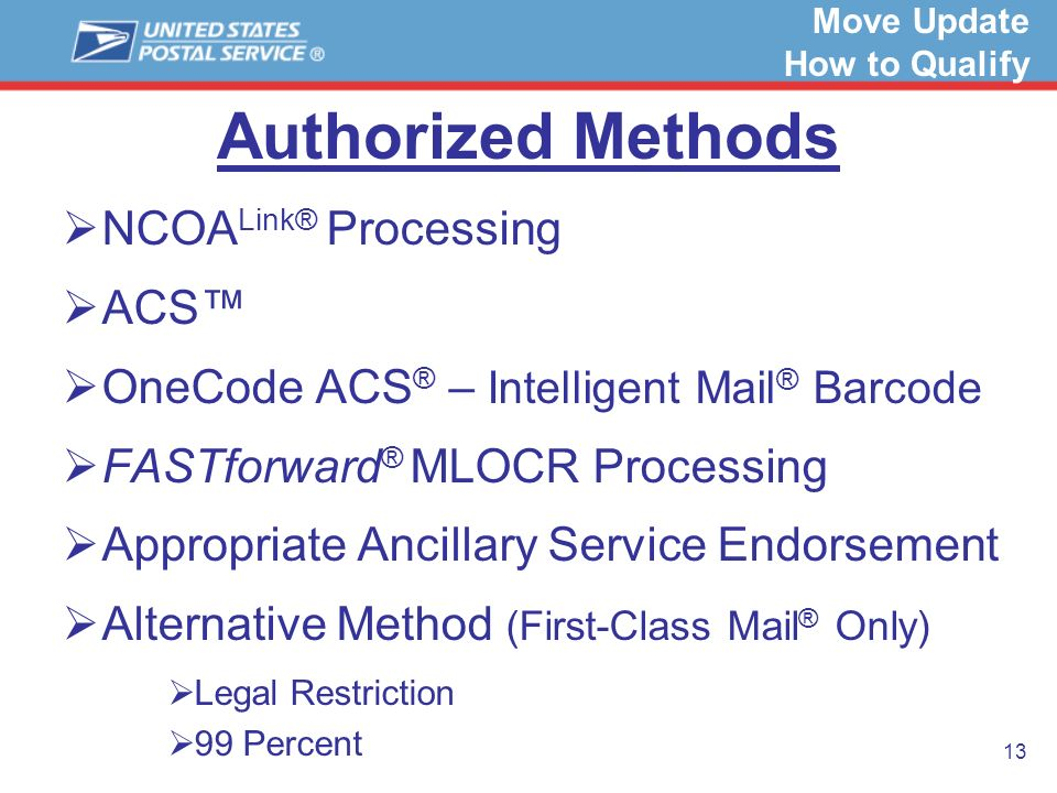 13 Authorized Methods NCOA Link® Processing ACS OneCode ACS ® – Intelligent Mail ® Barcode FASTforward ® MLOCR Processing Appropriate Ancillary Servic