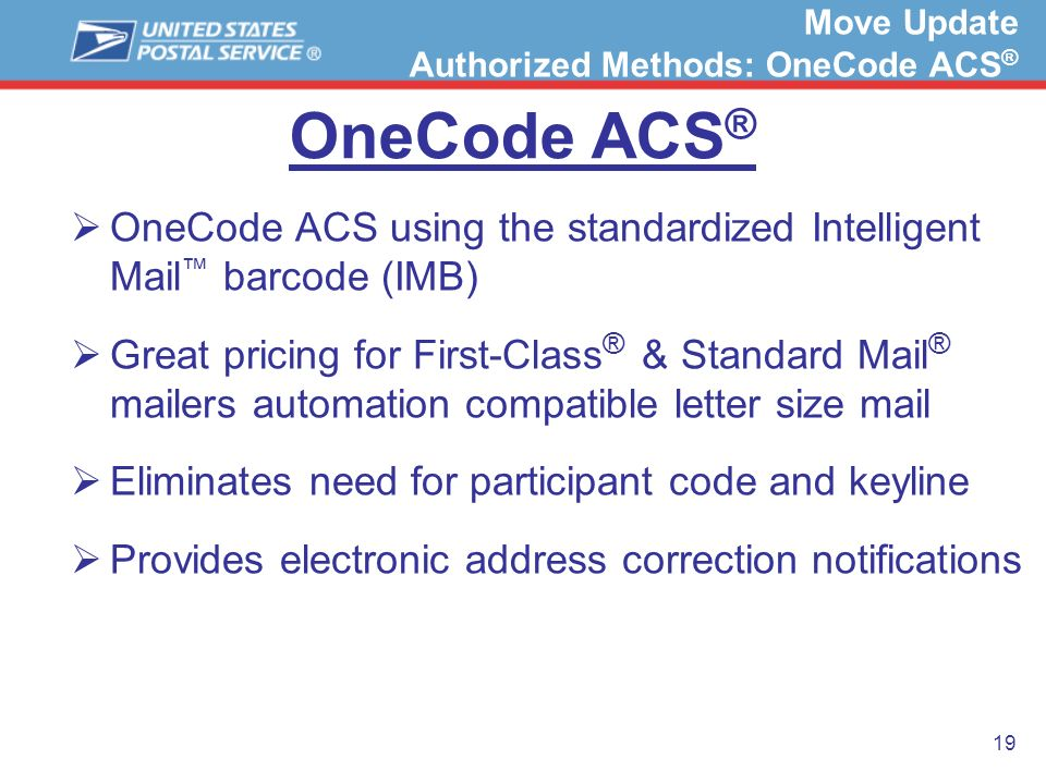 19 OneCode ACS ® OneCode ACS using the standardized Intelligent Mail barcode (IMB) Great pricing for First-Class ® & Standard Mail ® mailers automatio