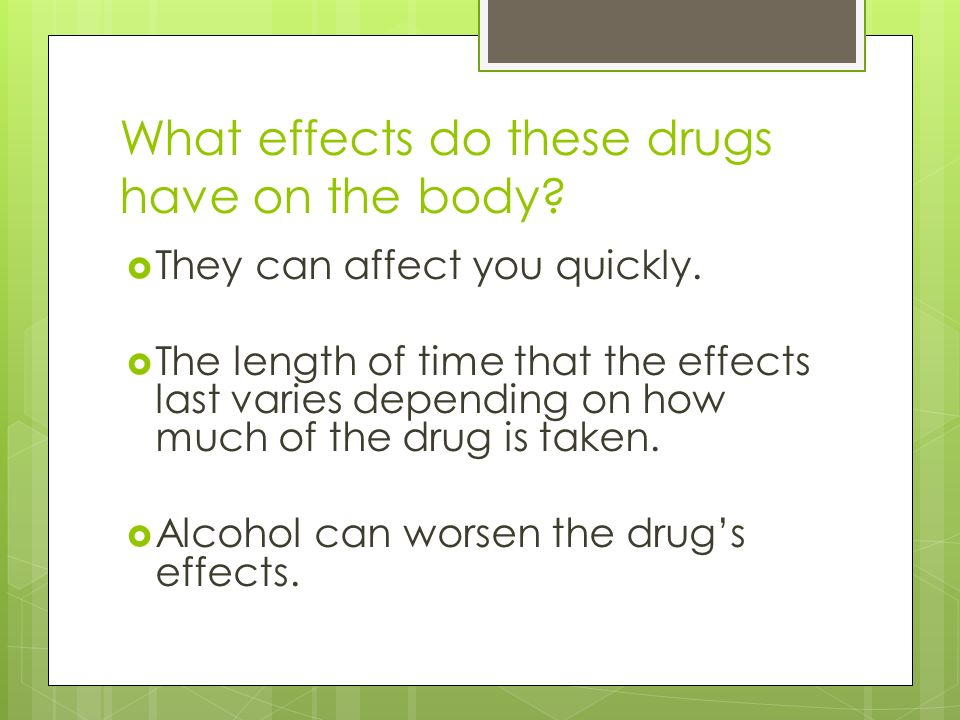 What effects do these drugs have on the body. They can affect you quickly.