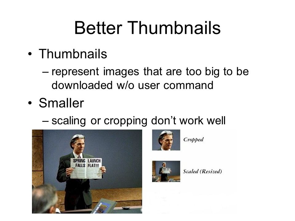 Better Thumbnails Thumbnails –represent images that are too big to be downloaded w/o user command Smaller –scaling or cropping dont work well