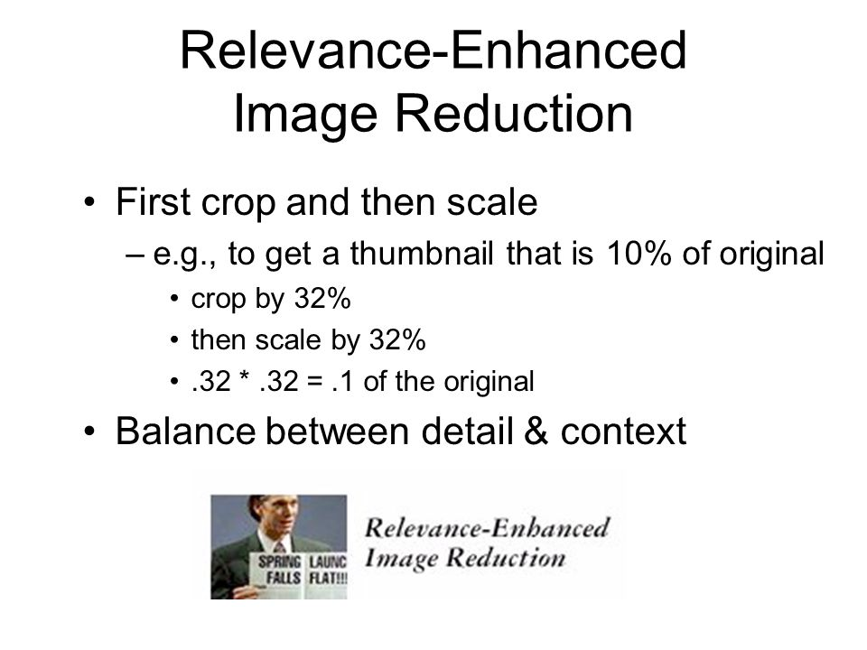 Relevance-Enhanced Image Reduction First crop and then scale –e.g., to get a thumbnail that is 10% of original crop by 32% then scale by 32%.32 *.32 =.1 of the original Balance between detail & context