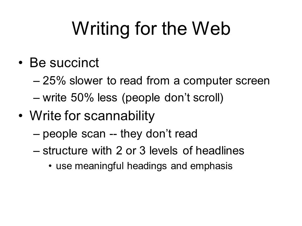 Writing for the Web Be succinct –25% slower to read from a computer screen –write 50% less (people dont scroll) Write for scannability –people scan -- they dont read –structure with 2 or 3 levels of headlines use meaningful headings and emphasis