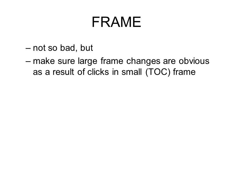 FRAME –not so bad, but –make sure large frame changes are obvious as a result of clicks in small (TOC) frame