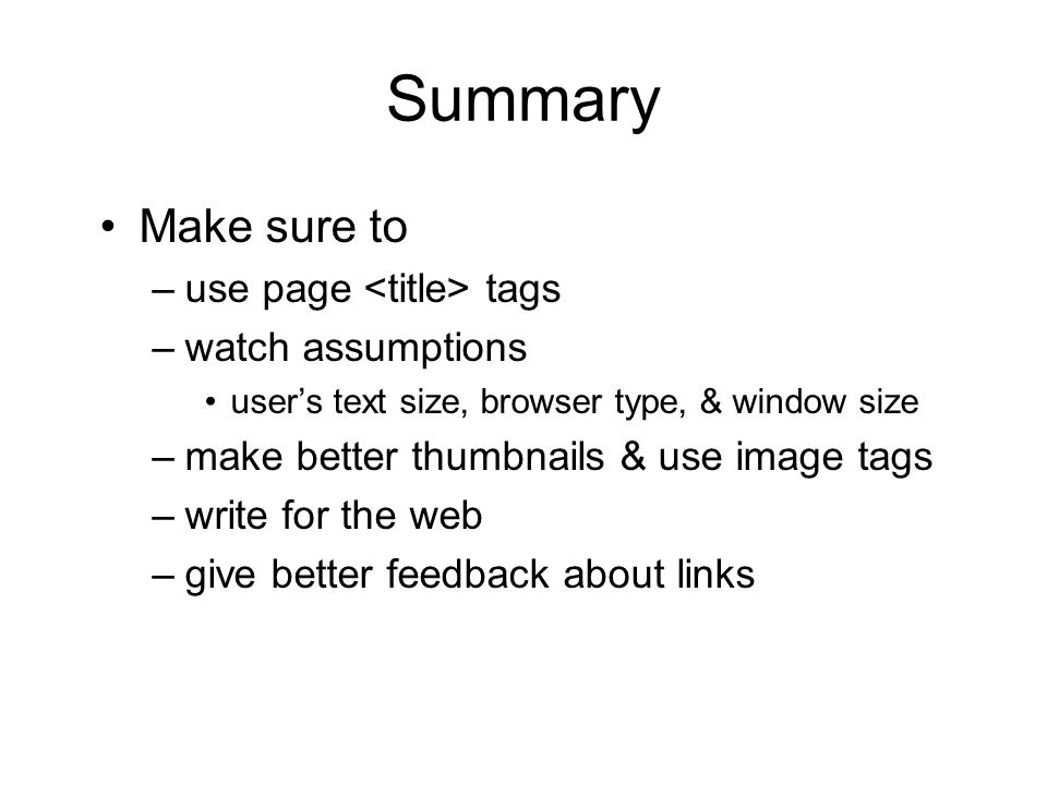 Summary Make sure to –use page tags –watch assumptions users text size, browser type, & window size –make better thumbnails & use image tags –write for the web –give better feedback about links