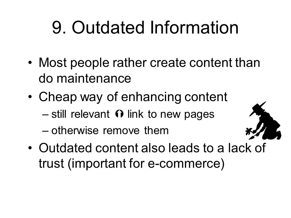 9. Outdated Information Most people rather create content than do maintenance Cheap way of enhancing content –still relevant link to new pages –otherw