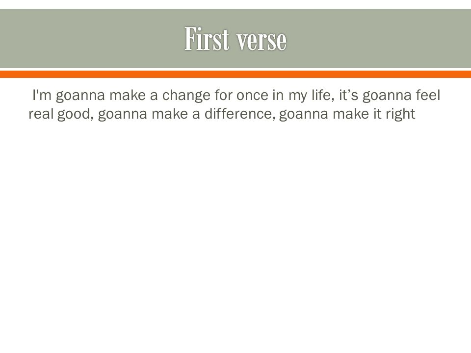 I m goanna make a change for once in my life, its goanna feel real good, goanna make a difference, goanna make it right