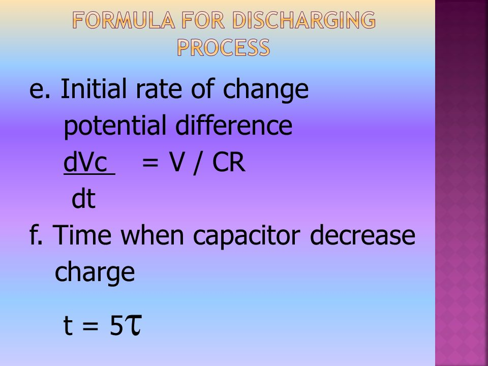 e. Initial rate of change potential difference dVc = V / CR dt f.