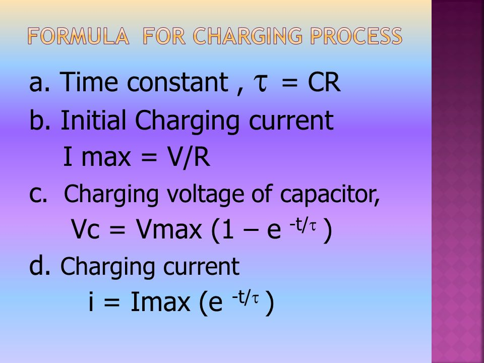 a. Time constant, = CR b. Initial Charging current I max = V/R c.