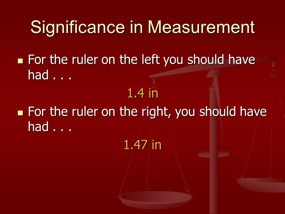 Significance in Measurement For the ruler on the left you should have had...