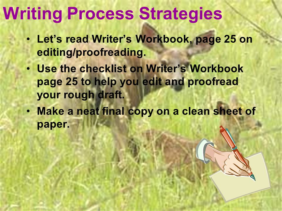 Writing Process Strategies Lets read Writers Workbook, page 25 on editing/proofreading. Use the checklist on Writers Workbook page 25 to help you edit