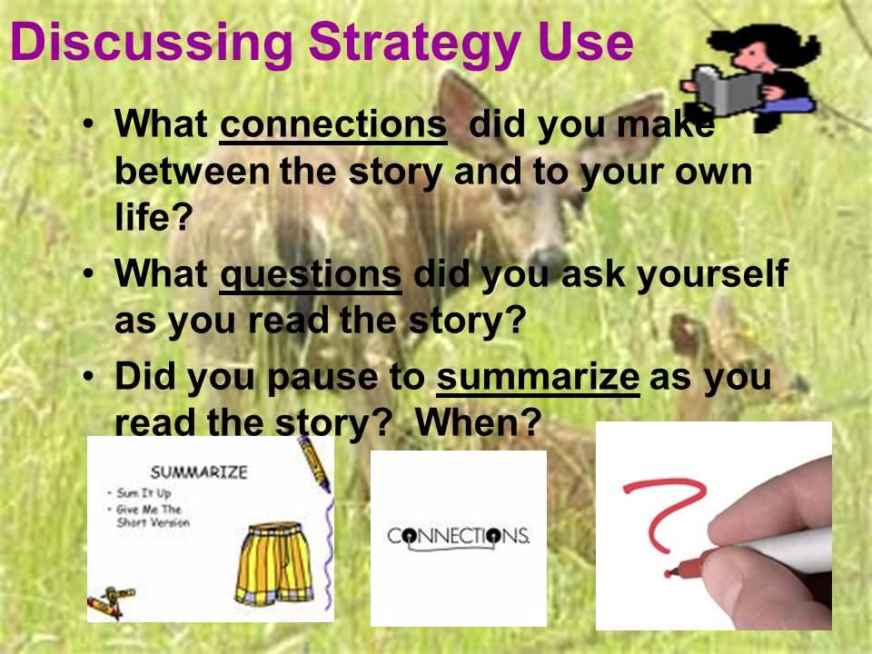 Discussing Strategy Use What connections did you make between the story and to your own life? What questions did you ask yourself as you read the stor